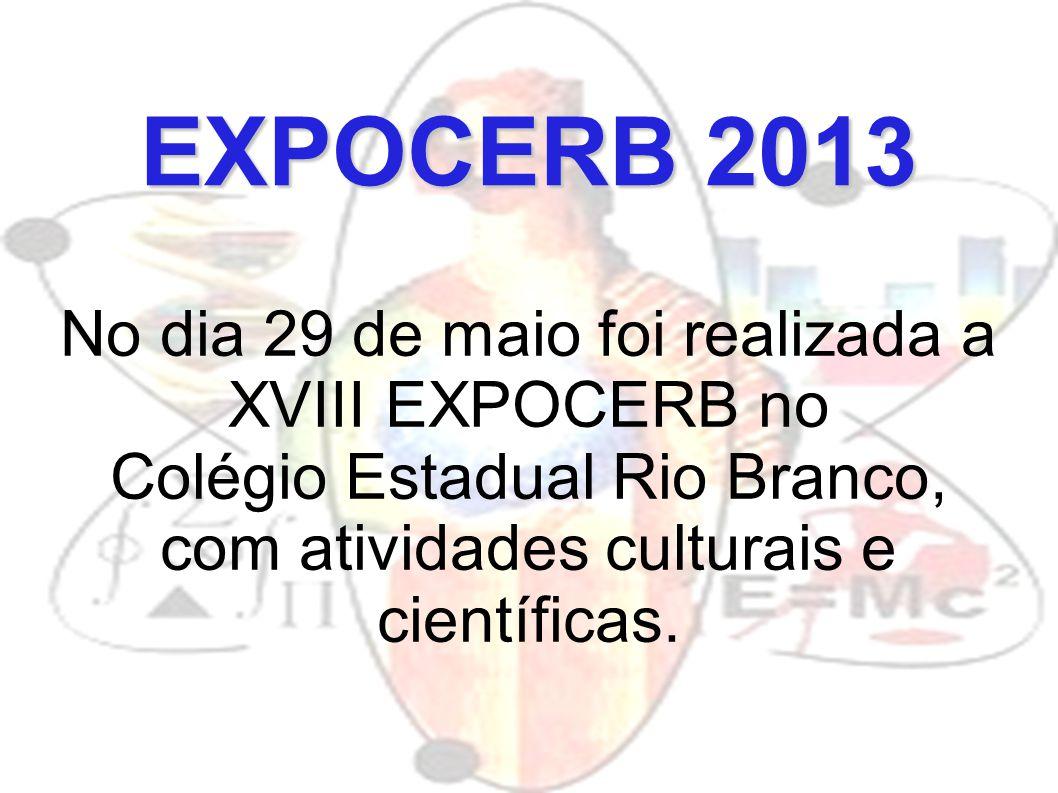 EXPOCERB 2013 No dia 29 de maio foi realizada a XVIII EXPOCERB no Colégio Estadual Rio Branco, com atividades culturais e científicas.