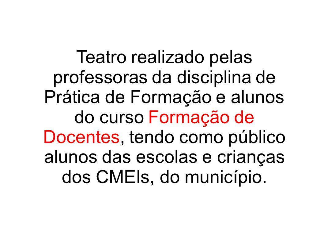 Teatro realizado pelas professoras da disciplina de Prática de Formação e alunos do curso Formação de Docentes, tendo como público alunos das escolas e crianças dos CMEIs, do município.