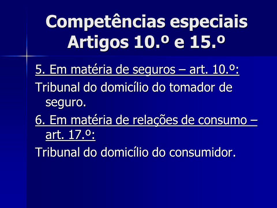 Competências especiais Artigos 10.º e 15.º 5. Em matéria de seguros – art. 10.º: Tribunal do domicílio do tomador de seguro. 6. Em matéria de relações