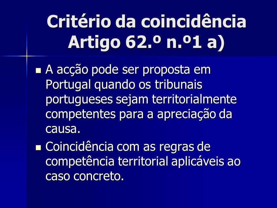 Critério da coincidência Artigo 62.º n.º1 a) A acção pode ser proposta em Portugal quando os tribunais portugueses sejam territorialmente competentes