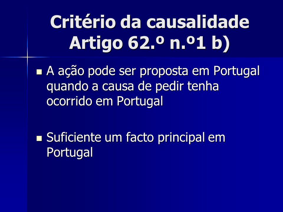 Critério da causalidade Artigo 62.º n.º1 b) A ação pode ser proposta em Portugal quando a causa de pedir tenha ocorrido em Portugal A ação pode ser pr