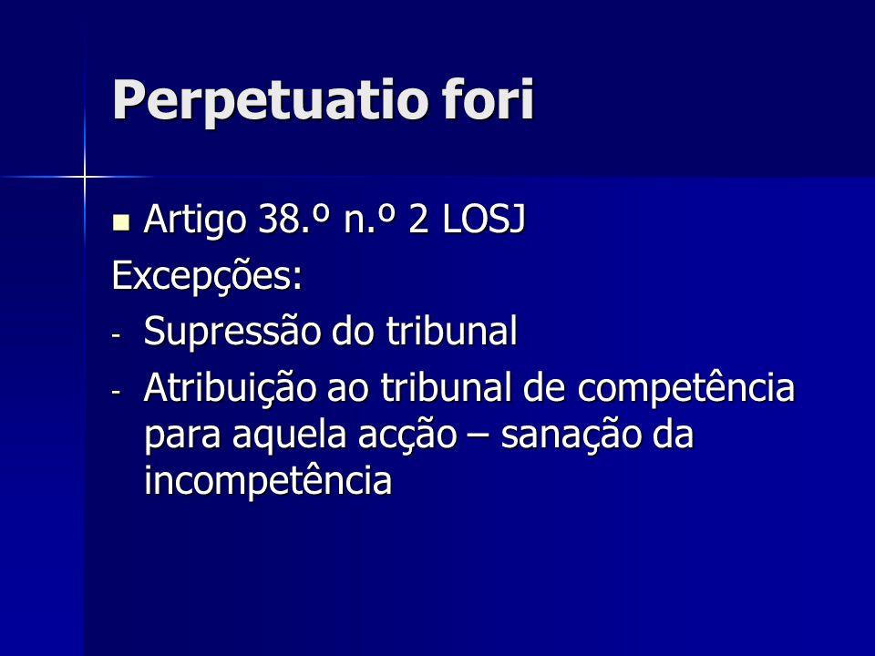 Perpetuatio fori Artigo 38.º n.º 2 LOSJ Artigo 38.º n.º 2 LOSJExcepções: - Supressão do tribunal - Atribuição ao tribunal de competência para aquela a