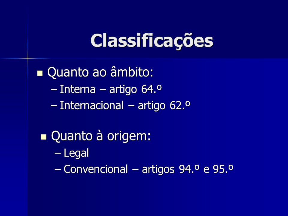 Classificações Quanto ao âmbito: Quanto ao âmbito: –Interna – artigo 64.º –Internacional – artigo 62.º Quanto à origem: Quanto à origem: –Legal –Conve