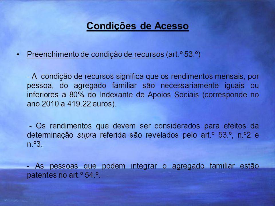 Condições de Acesso Preenchimento de condição de recursos (art.º 53.º) - A condição de recursos significa que os rendimentos mensais, por pessoa, do agregado familiar são necessariamente iguais ou inferiores a 80% do Indexante de Apoios Sociais (corresponde no ano 2010 a 419.22 euros).