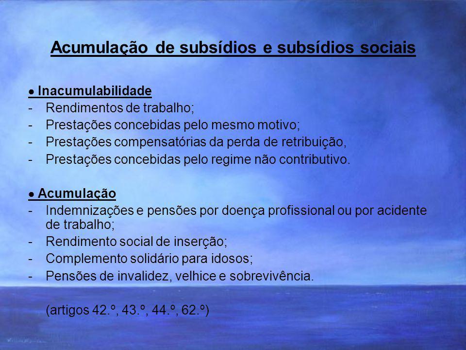 Acumulação de subsídios e subsídios sociais Inacumulabilidade -Rendimentos de trabalho; -Prestações concebidas pelo mesmo motivo; -Prestações compensatórias da perda de retribuição, -Prestações concebidas pelo regime não contributivo.