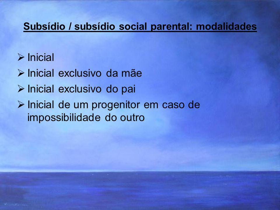 Subsídio / subsídio social parental: modalidades Inicial Inicial exclusivo da mãe Inicial exclusivo do pai Inicial de um progenitor em caso de impossibilidade do outro