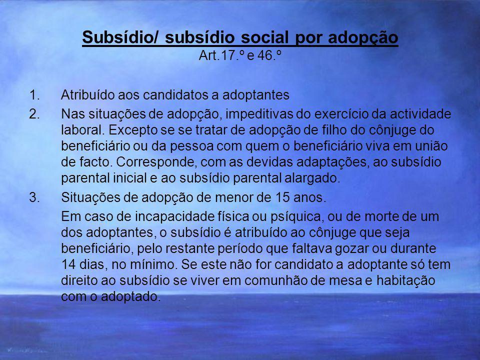 Subsídio/ subsídio social por adopção Art.17.º e 46.º 1.Atribuído aos candidatos a adoptantes 2.Nas situações de adopção, impeditivas do exercício da actividade laboral.