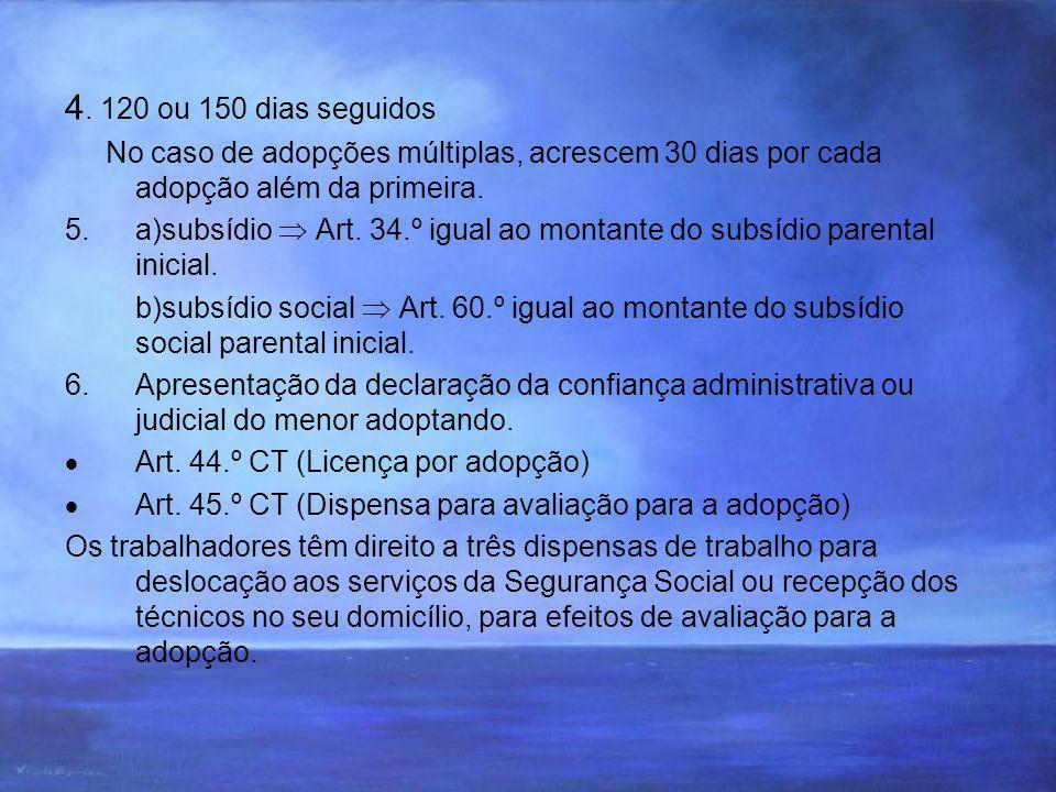 4. 120 ou 150 dias seguidos No caso de adopções múltiplas, acrescem 30 dias por cada adopção além da primeira. 5.a)subsídio Art. 34.º igual ao montant