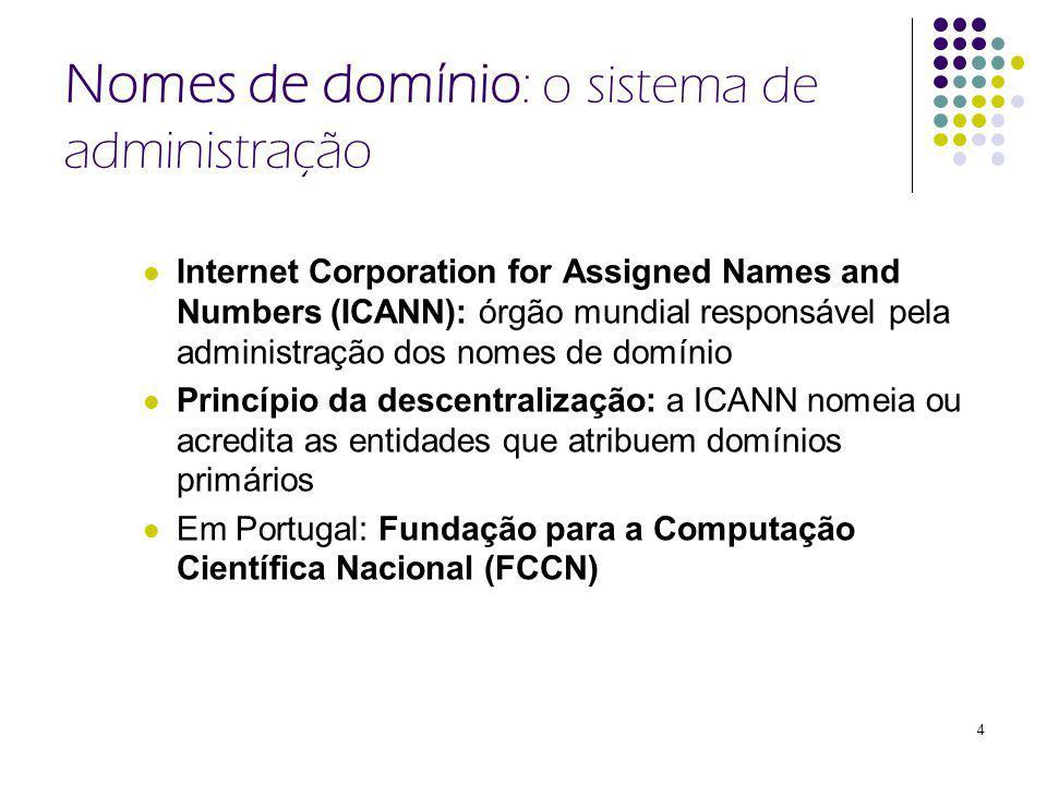 4 Nomes de domínio : o sistema de administração Internet Corporation for Assigned Names and Numbers (ICANN): órgão mundial responsável pela administração dos nomes de domínio Princípio da descentralização: a ICANN nomeia ou acredita as entidades que atribuem domínios primários Em Portugal: Fundação para a Computação Científica Nacional (FCCN)