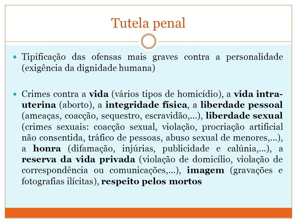 Tutela penal Tipificação das ofensas mais graves contra a personalidade (exigência da dignidade humana) Crimes contra a vida (vários tipos de homicídi