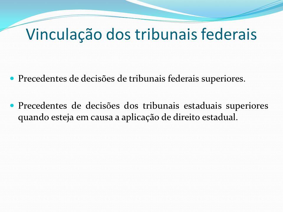 Vinculação dos tribunais federais Precedentes de decisões de tribunais federais superiores. Precedentes de decisões dos tribunais estaduais superiores