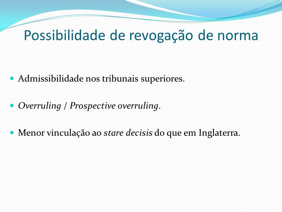 Possibilidade de revogação de norma Admissibilidade nos tribunais superiores. Overruling / Prospective overruling. Menor vinculação ao stare decisis d