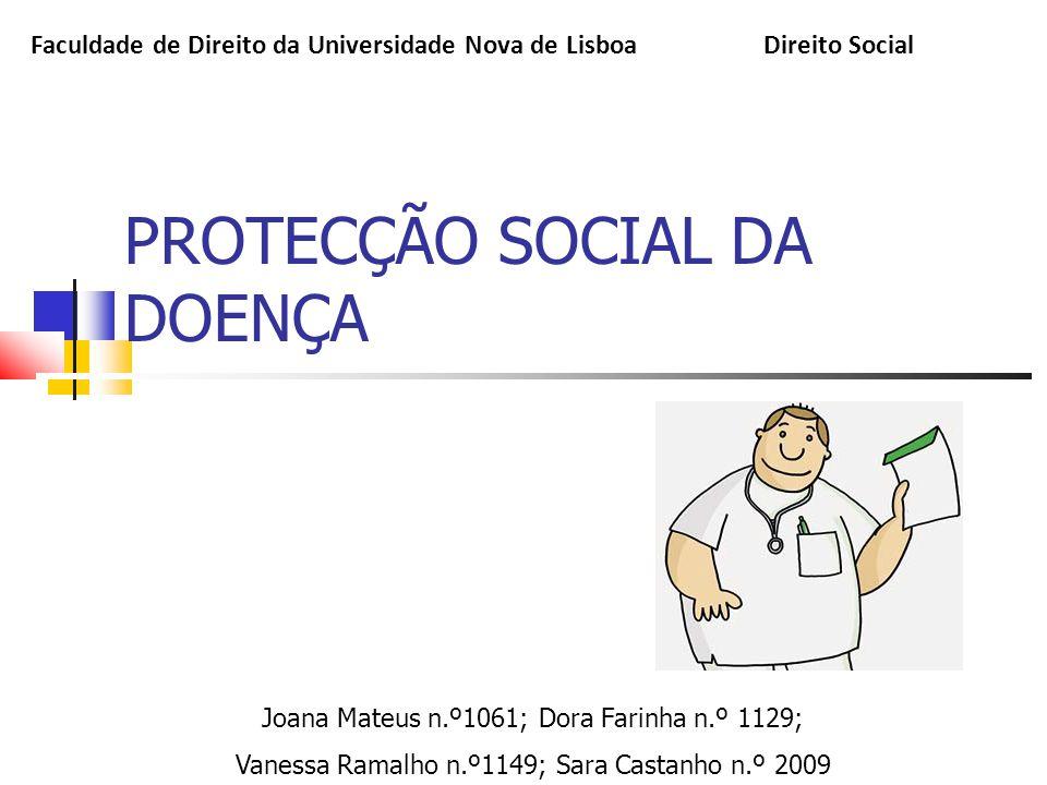 PROTECÇÃO SOCIAL DA DOENÇA Joana Mateus n.º1061; Dora Farinha n.º 1129; Vanessa Ramalho n.º1149; Sara Castanho n.º 2009 Faculdade de Direito da Univer