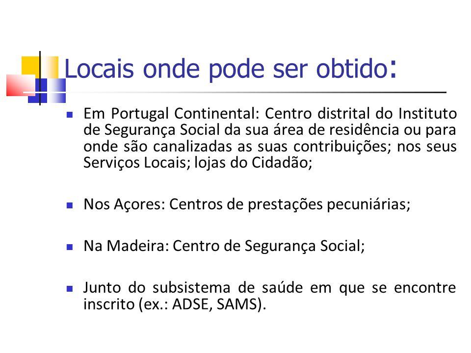 Locais onde pode ser obtido : Em Portugal Continental: Centro distrital do Instituto de Segurança Social da sua área de residência ou para onde são ca
