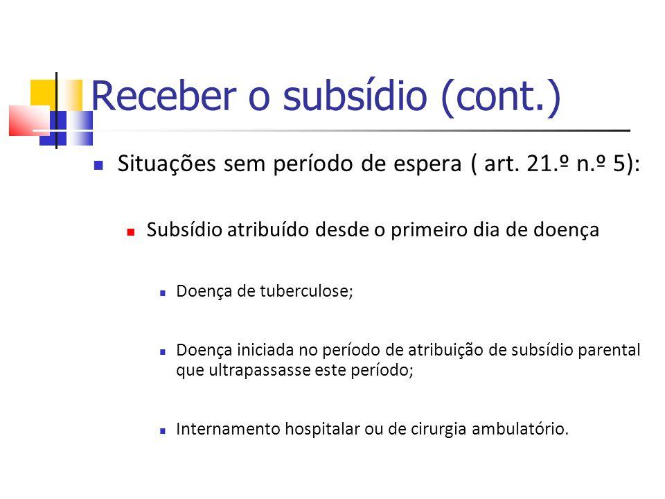 Receber o subsídio (cont.) Situações sem período de espera ( art. 21.º n.º 5): Subsídio atribuído desde o primeiro dia de doença Doença de tuberculose