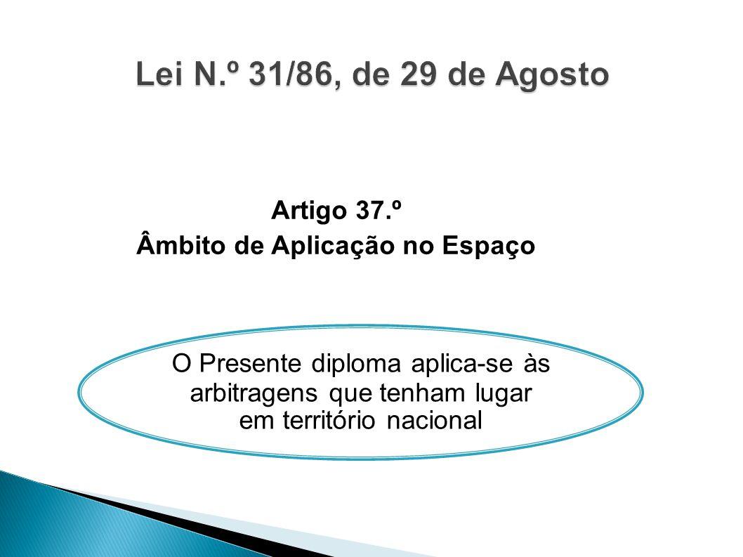 Artigo 37.º Âmbito de Aplicação no Espaço O Presente diploma aplica-se às arbitragens que tenham lugar em território nacional