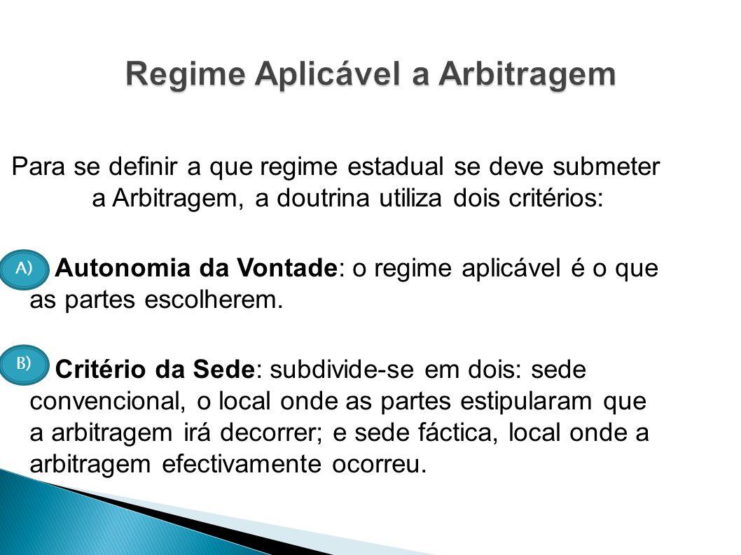 Para se definir a que regime estadual se deve submeter a Arbitragem, a doutrina utiliza dois critérios: Autonomia da Vontade: o regime aplicável é o q