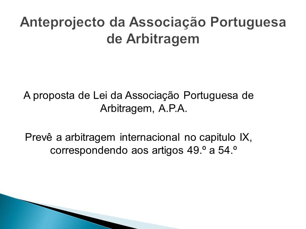 A proposta de Lei da Associação Portuguesa de Arbitragem, A.P.A. Prevê a arbitragem internacional no capitulo IX, correspondendo aos artigos 49.º a 54