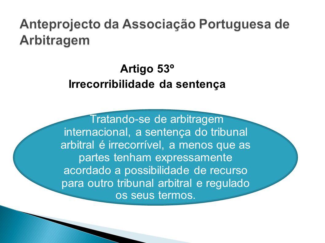 Artigo 53º Irrecorribilidade da sentença Tratando-se de arbitragem internacional, a sentença do tribunal arbitral é irrecorrível, a menos que as parte