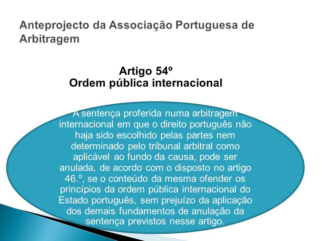 Artigo 54º Ordem pública internacional A sentença proferida numa arbitragem internacional em que o direito português não haja sido escolhido pelas par