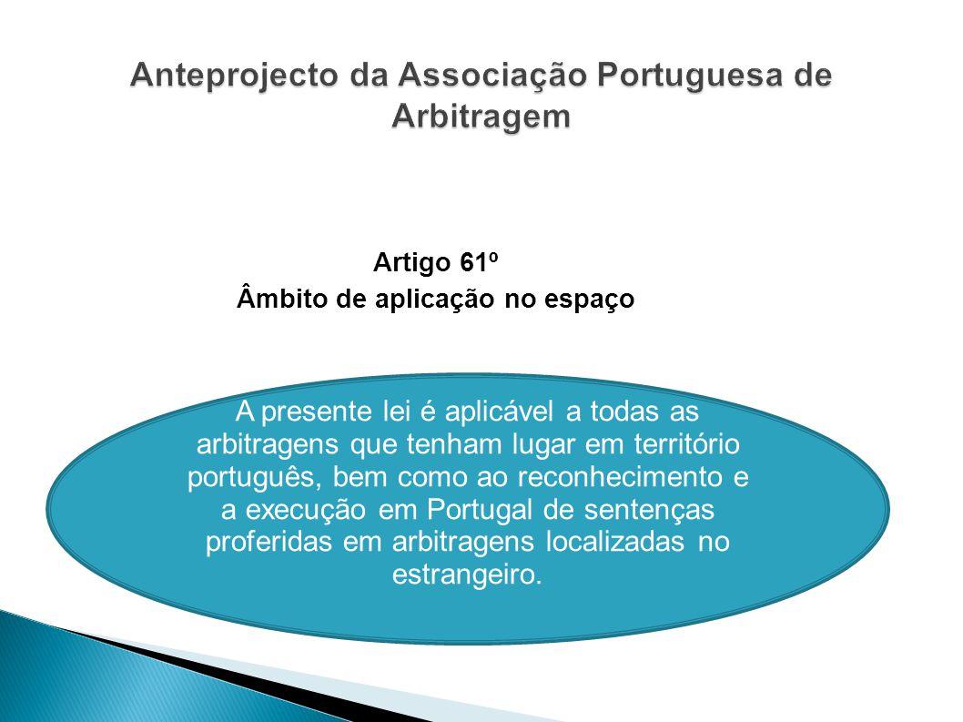 Artigo 61º Âmbito de aplicação no espaço A presente lei é aplicável a todas as arbitragens que tenham lugar em território português, bem como ao recon