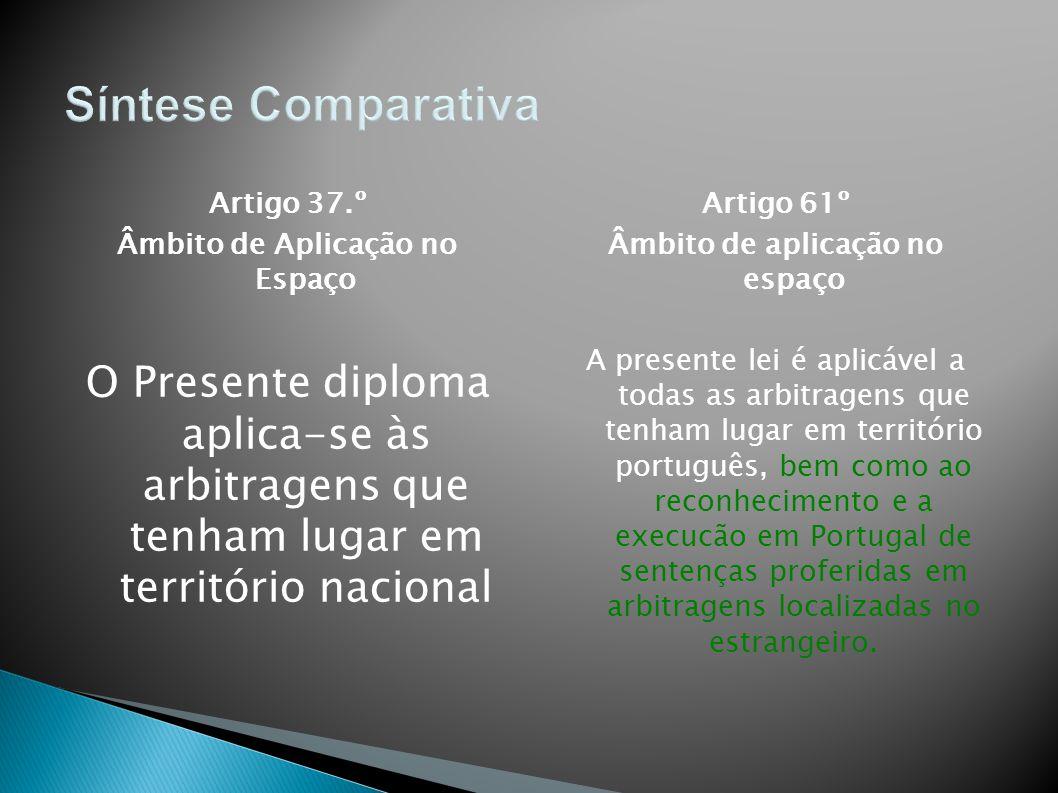 Artigo 37.º Âmbito de Aplicação no Espaço O Presente diploma aplica-se às arbitragens que tenham lugar em território nacional Artigo 61º Âmbito de apl