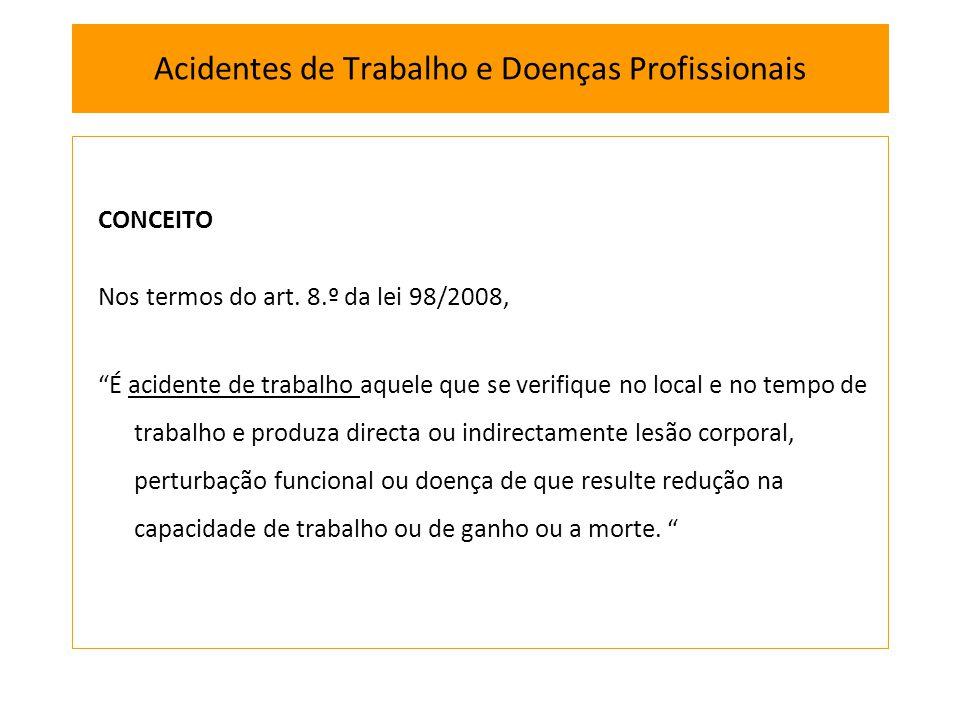 CONCEITO Nos termos do art. 8.º da lei 98/2008, É acidente de trabalho aquele que se verifique no local e no tempo de trabalho e produza directa ou in