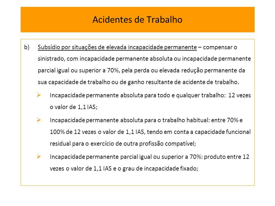 b)Subsídio por situações de elevada incapacidade permanente – compensar o sinistrado, com incapacidade permanente absoluta ou incapacidade permanente