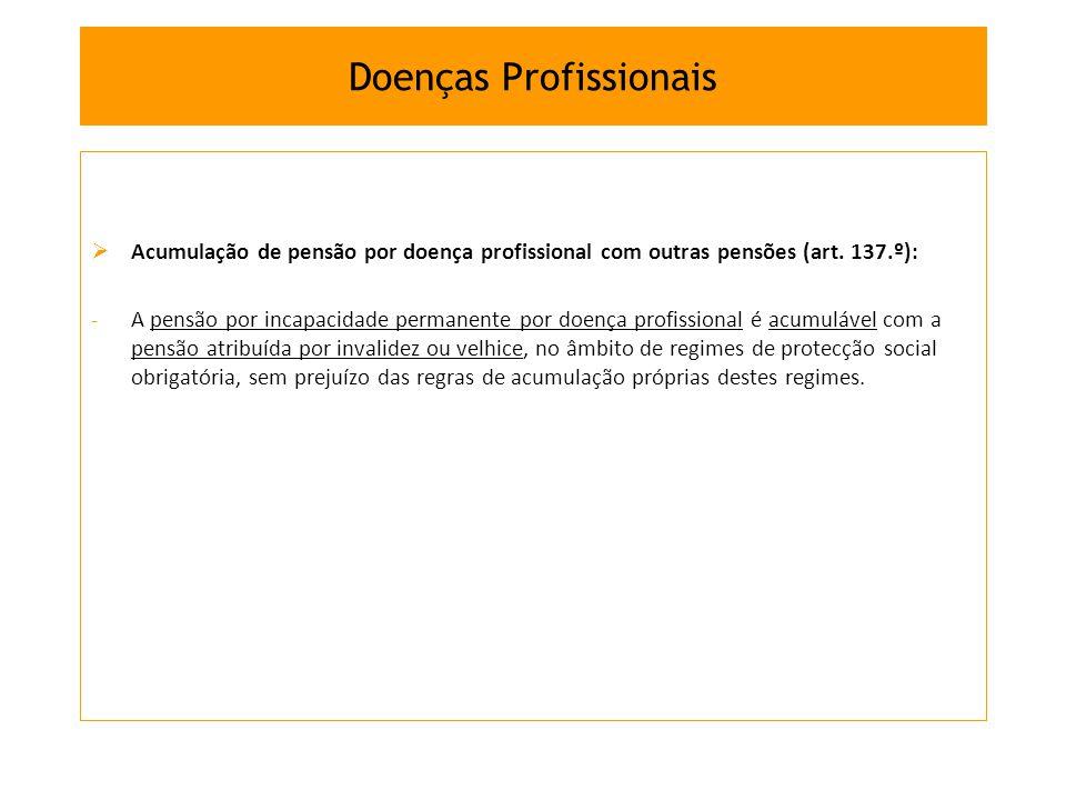 Acumulação de pensão por doença profissional com outras pensões (art. 137.º): -A pensão por incapacidade permanente por doença profissional é acumuláv