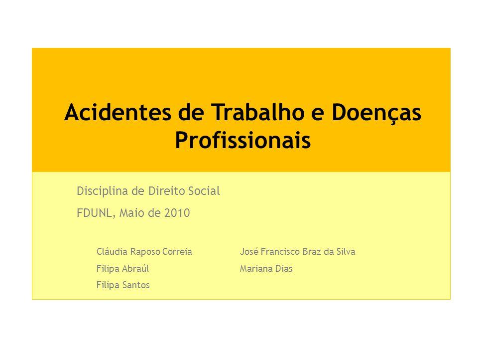 Acidentes de Trabalho e Doenças Profissionais Disciplina de Direito Social FDUNL, Maio de 2010 Cláudia Raposo CorreiaJosé Francisco Braz da Silva Fili