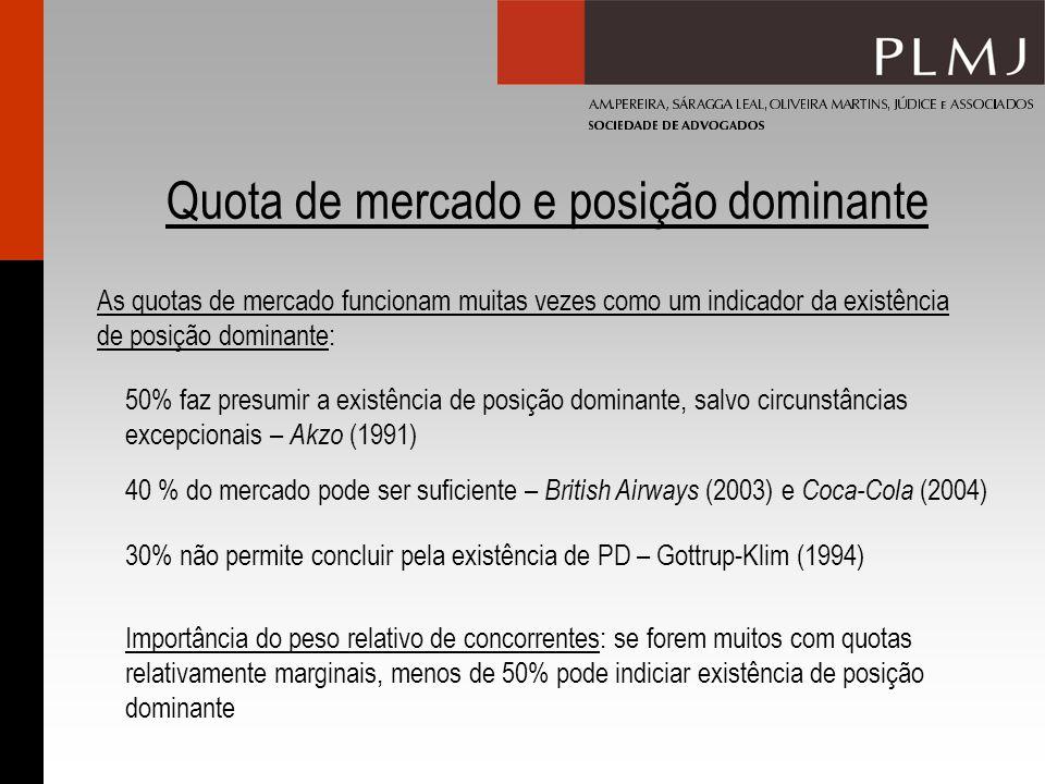 Quota de mercado e posição dominante As quotas de mercado funcionam muitas vezes como um indicador da existência de posição dominante: Importância do peso relativo de concorrentes: se forem muitos com quotas relativamente marginais, menos de 50% pode indiciar existência de posição dominante 50% faz presumir a existência de posição dominante, salvo circunstâncias excepcionais – Akzo (1991) 40 % do mercado pode ser suficiente – British Airways (2003) e Coca-Cola (2004) 30% não permite concluir pela existência de PD – Gottrup-Klim (1994)