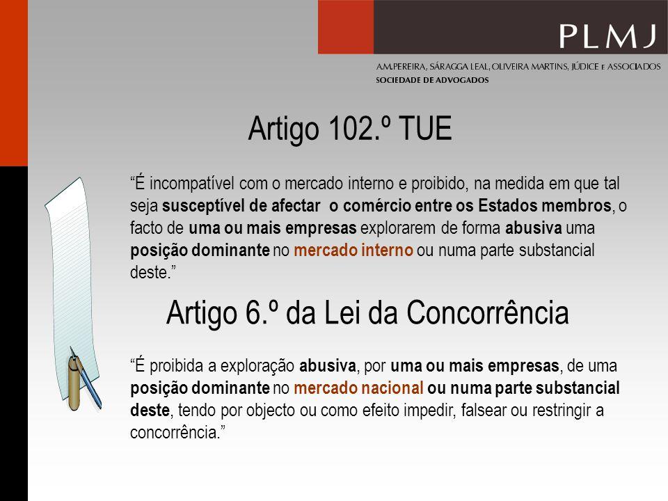 Artigo 102.º TUE É incompatível com o mercado interno e proibido, na medida em que tal seja susceptível de afectar o comércio entre os Estados membros, o facto de uma ou mais empresas explorarem de forma abusiva uma posição dominante no mercado interno ou numa parte substancial deste.