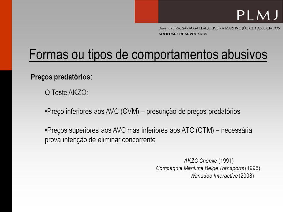 Formas ou tipos de comportamentos abusivos Preços predatórios: O Teste AKZO: Preço inferiores aos AVC (CVM) – presunção de preços predatórios Preços superiores aos AVC mas inferiores aos ATC (CTM) – necessária prova intenção de eliminar concorrente AKZO Chemie (1991) Compagnie Maritime Belge Transports (1996) Wanadoo Interactive (2008)