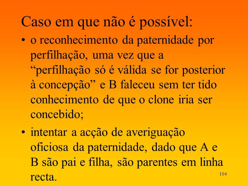 104 Caso em que não é possível: o reconhecimento da paternidade por perfilhação, uma vez que a perfilhação só é válida se for posterior à concepção e