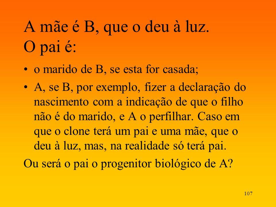 107 A mãe é B, que o deu à luz. O pai é: o marido de B, se esta for casada; A, se B, por exemplo, fizer a declaração do nascimento com a indicação de