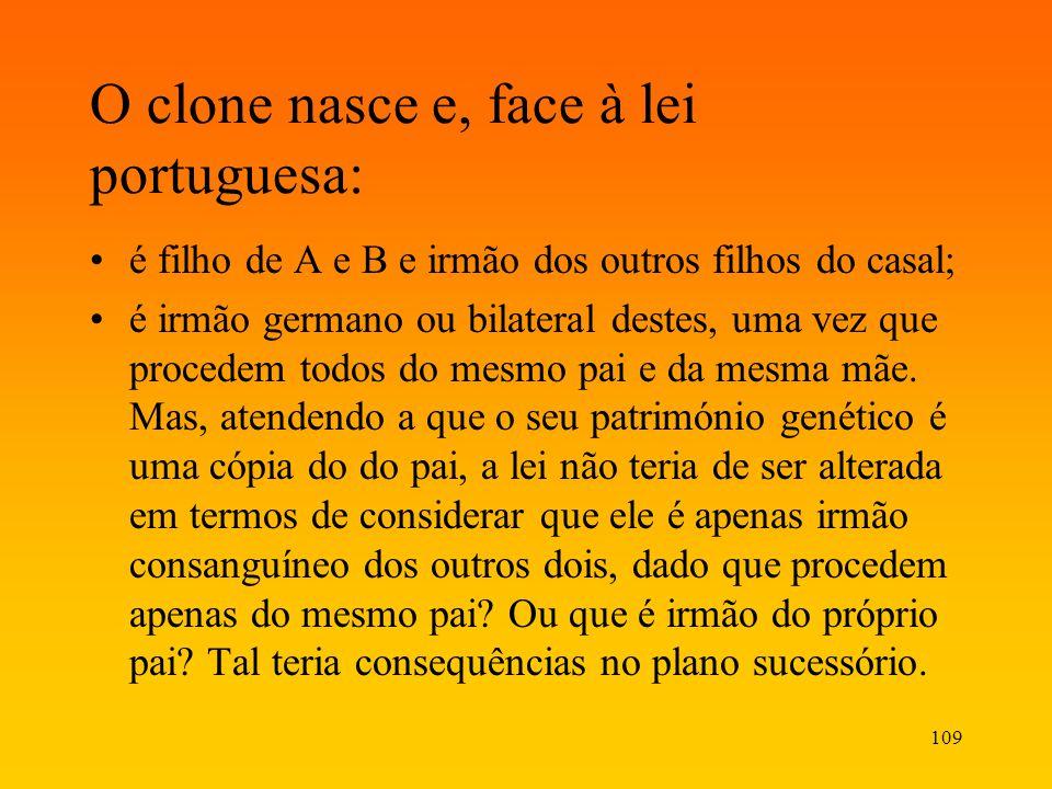 109 O clone nasce e, face à lei portuguesa: é filho de A e B e irmão dos outros filhos do casal; é irmão germano ou bilateral destes, uma vez que proc