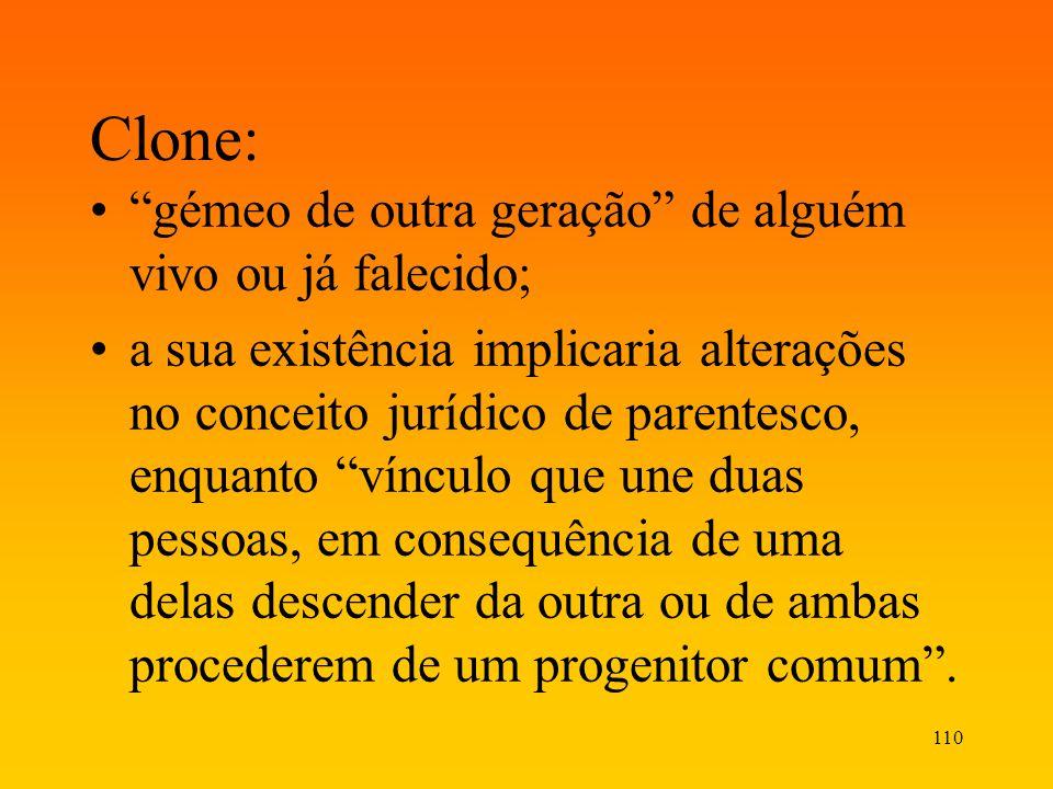 110 Clone: gémeo de outra geração de alguém vivo ou já falecido; a sua existência implicaria alterações no conceito jurídico de parentesco, enquanto v