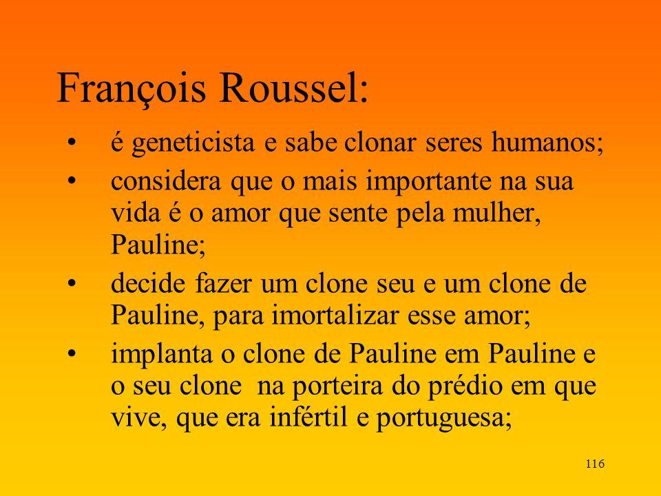 116 François Roussel: é geneticista e sabe clonar seres humanos; considera que o mais importante na sua vida é o amor que sente pela mulher, Pauline;