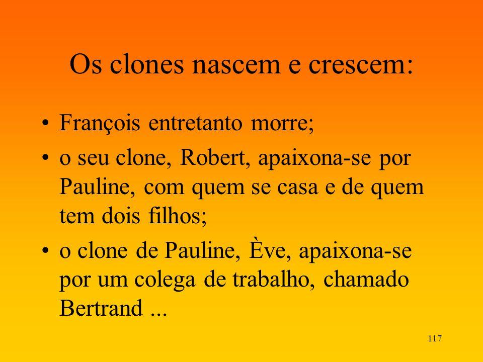 117 Os clones nascem e crescem: François entretanto morre; o seu clone, Robert, apaixona-se por Pauline, com quem se casa e de quem tem dois filhos; o