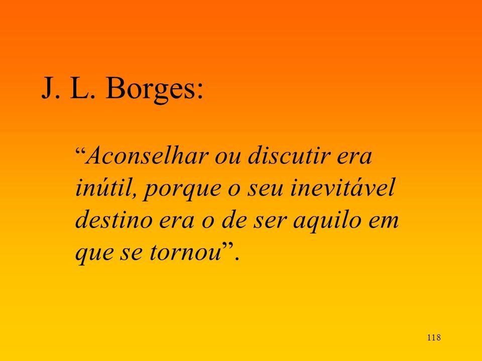 118 J. L. Borges: Aconselhar ou discutir era inútil, porque o seu inevitável destino era o de ser aquilo em que se tornou.