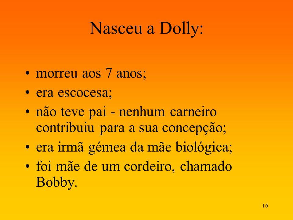 16 Nasceu a Dolly: morreu aos 7 anos; era escocesa; não teve pai - nenhum carneiro contribuiu para a sua concepção; era irmã gémea da mãe biológica; f