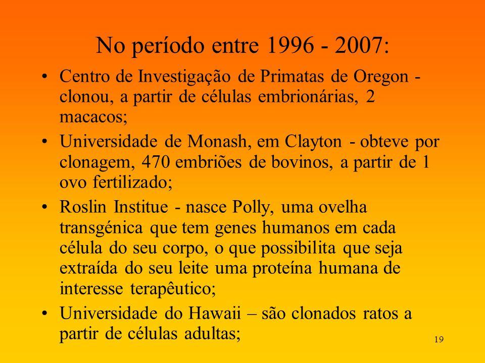 19 No período entre 1996 - 2007: Centro de Investigação de Primatas de Oregon - clonou, a partir de células embrionárias, 2 macacos; Universidade de M
