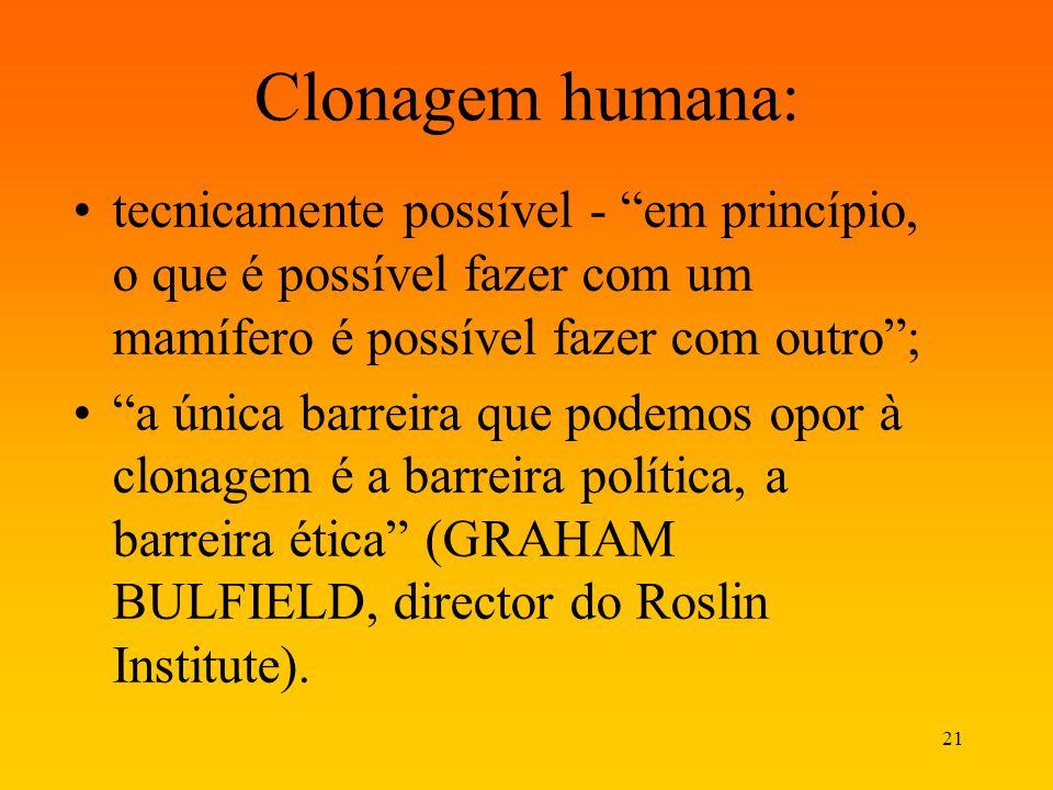 21 Clonagem humana: tecnicamente possível - em princípio, o que é possível fazer com um mamífero é possível fazer com outro; a única barreira que pode