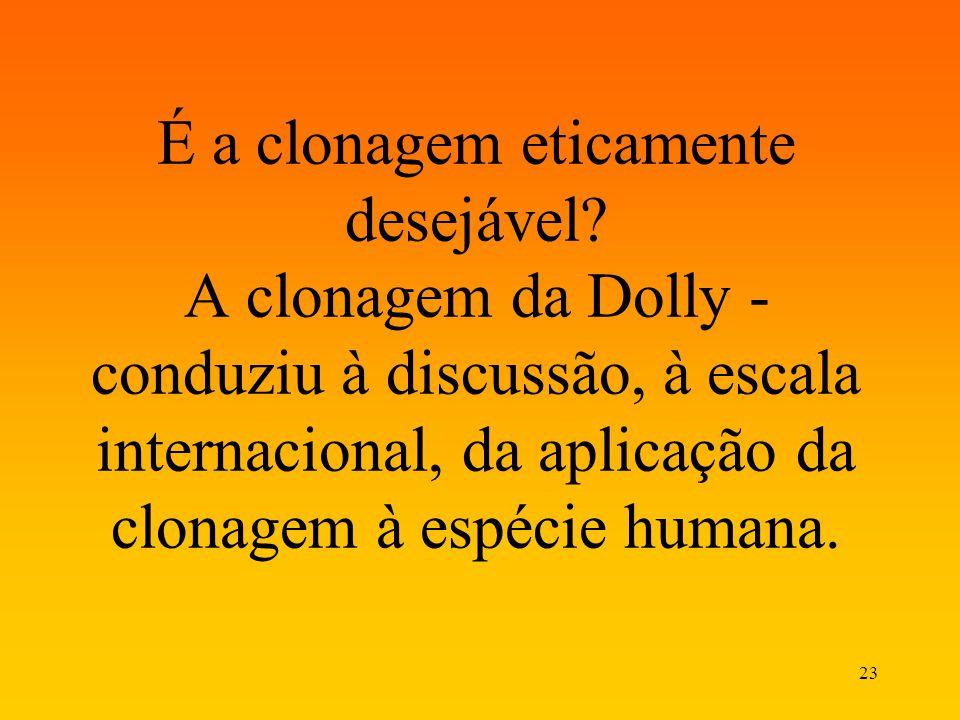 23 É a clonagem eticamente desejável? A clonagem da Dolly - conduziu à discussão, à escala internacional, da aplicação da clonagem à espécie humana.