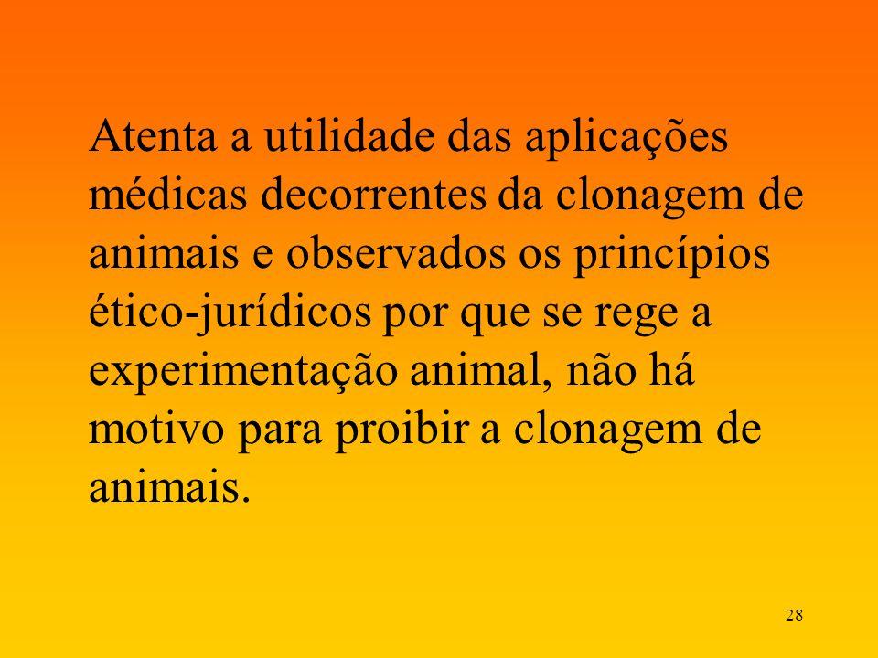 28 Atenta a utilidade das aplicações médicas decorrentes da clonagem de animais e observados os princípios ético-jurídicos por que se rege a experimen