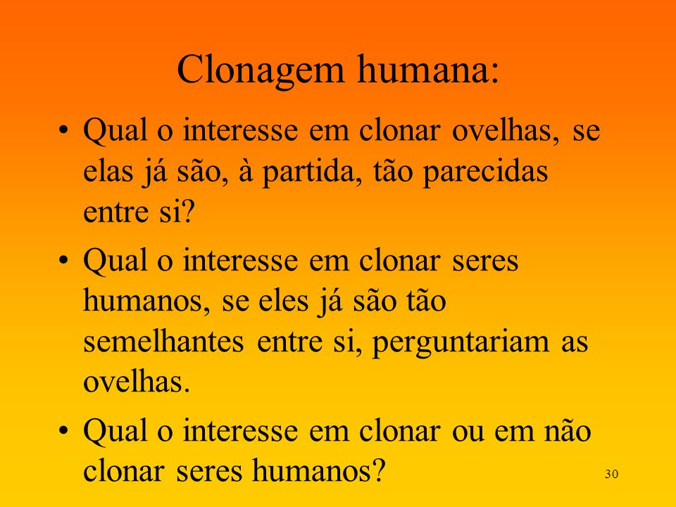 30 Clonagem humana: Qual o interesse em clonar ovelhas, se elas já são, à partida, tão parecidas entre si? Qual o interesse em clonar seres humanos, s