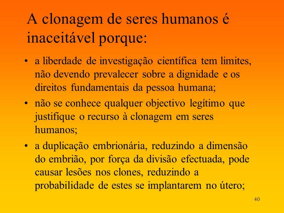 40 A clonagem de seres humanos é inaceitável porque: a liberdade de investigação científica tem limites, não devendo prevalecer sobre a dignidade e os
