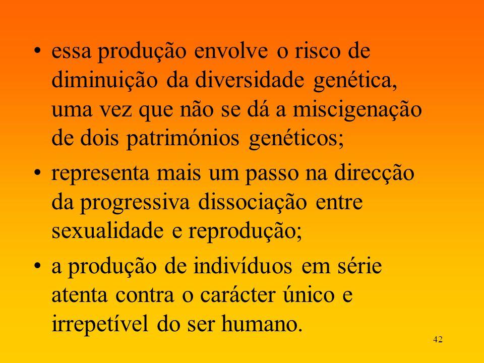 42 essa produção envolve o risco de diminuição da diversidade genética, uma vez que não se dá a miscigenação de dois patrimónios genéticos; representa