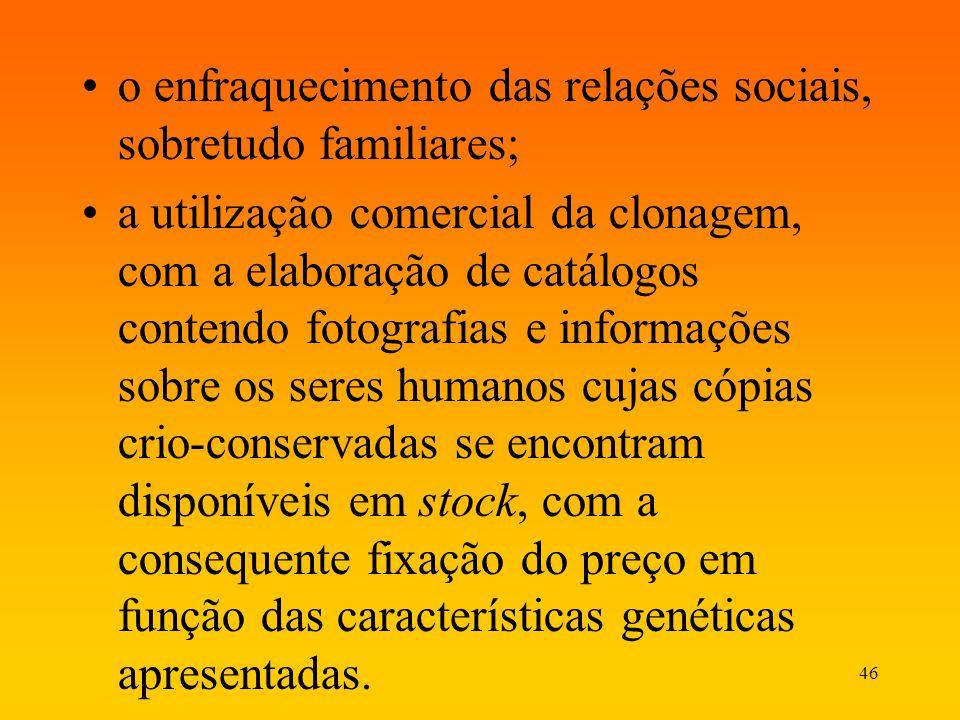 46 o enfraquecimento das relações sociais, sobretudo familiares; a utilização comercial da clonagem, com a elaboração de catálogos contendo fotografia