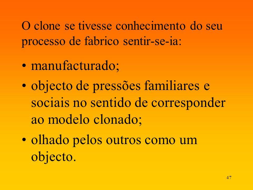47 O clone se tivesse conhecimento do seu processo de fabrico sentir-se-ia: manufacturado; objecto de pressões familiares e sociais no sentido de corr